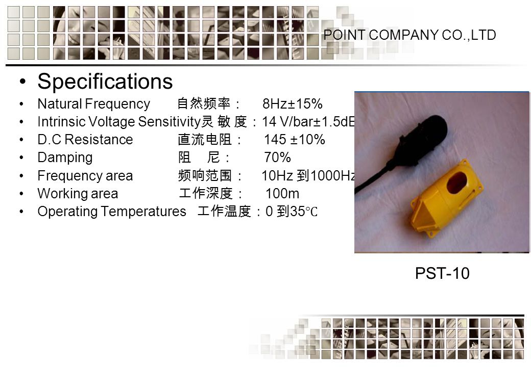 Specifications Natural Frequency 自然频率: 8Hz±15% Intrinsic Voltage Sensitivity 灵 敏 度: 14 V/bar±1.5dB D.C Resistance 直流电阻: 145 ±10% Damping 阻 尼: 70% Frequency area 频响范围: 10Hz 到 1000Hz Working area 工作深度: 100m Operating Temperatures 工作温度: 0 到 35 ℃ PST-10
