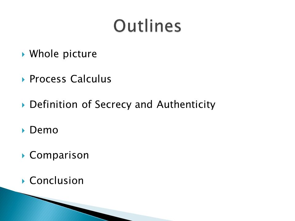 Whole picture  Process Calculus  Definition of Secrecy and Authenticity  Translation into Horn Clauses  Demo  Comparison  Conclusion