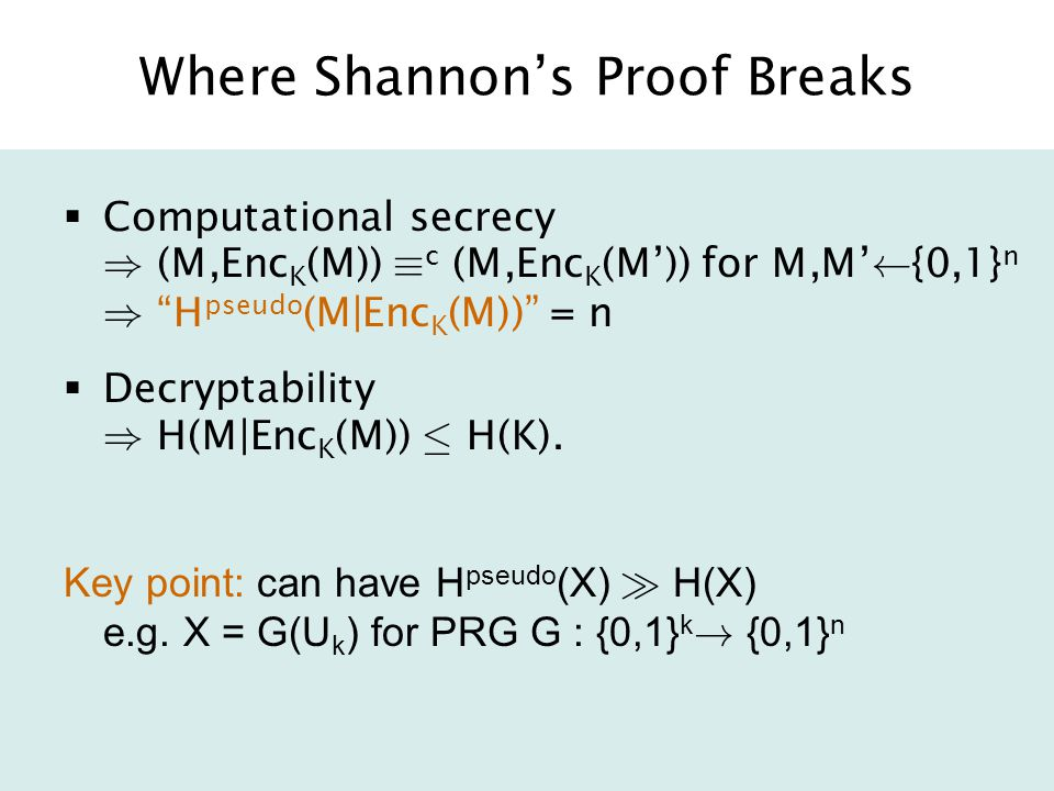 Where Shannon's Proof Breaks  Computational secrecy ) (M,Enc K (M)) ´ c (M,Enc K (M')) for M,M' Ã {0,1} n ) H pseudo (M|Enc K (M)) = n  Decryptability ) H(M|Enc K (M)) · H(K).