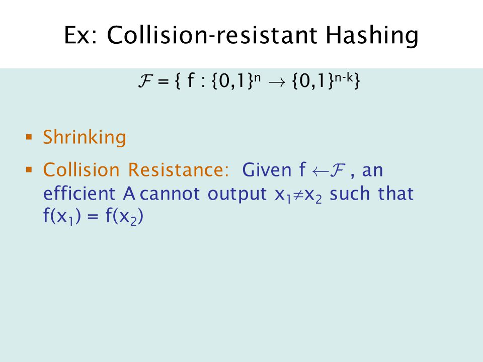 Ex: Collision-resistant Hashing  Shrinking  Collision Resistance: Given f ÃF, an efficient A cannot output x 1  x 2 such that f(x 1 ) = f(x 2 ) F = { f : {0,1} n .