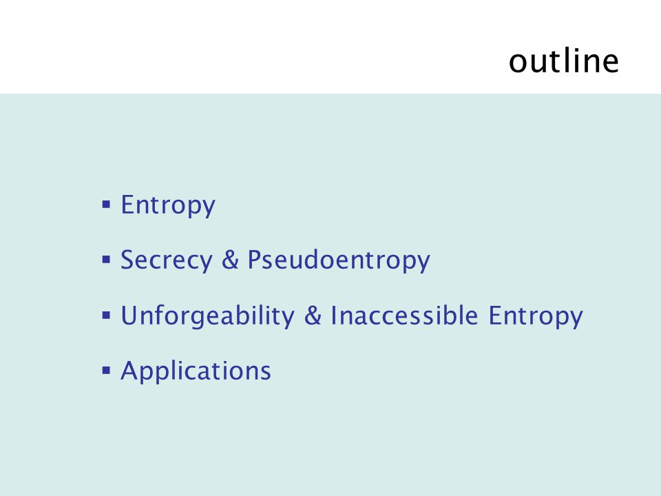 outline  Entropy  Secrecy & Pseudoentropy  Unforgeability & Inaccessible Entropy  Applications