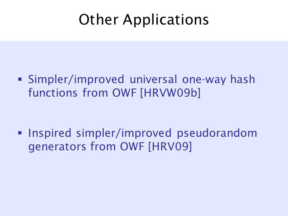 Other Applications  Simpler/improved universal one-way hash functions from OWF [HRVW09b]  Inspired simpler/improved pseudorandom generators from OWF [HRV09]