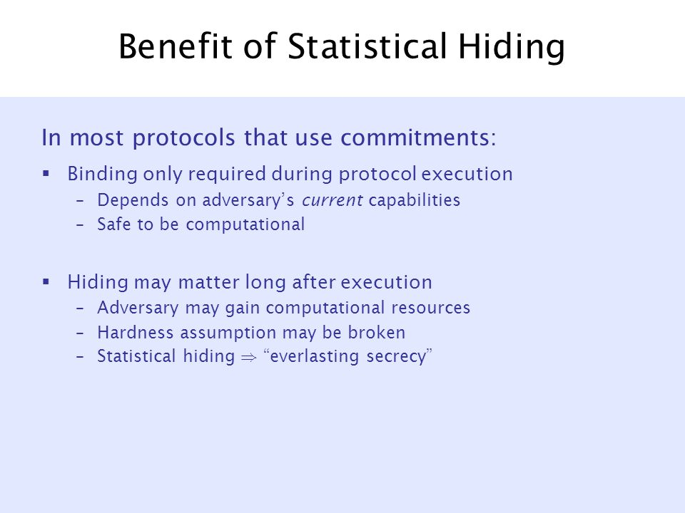 Benefit of Statistical Hiding In most protocols that use commitments:  Binding only required during protocol execution –Depends on adversary's current capabilities –Safe to be computational  Hiding may matter long after execution –Adversary may gain computational resources –Hardness assumption may be broken –Statistical hiding ) everlasting secrecy