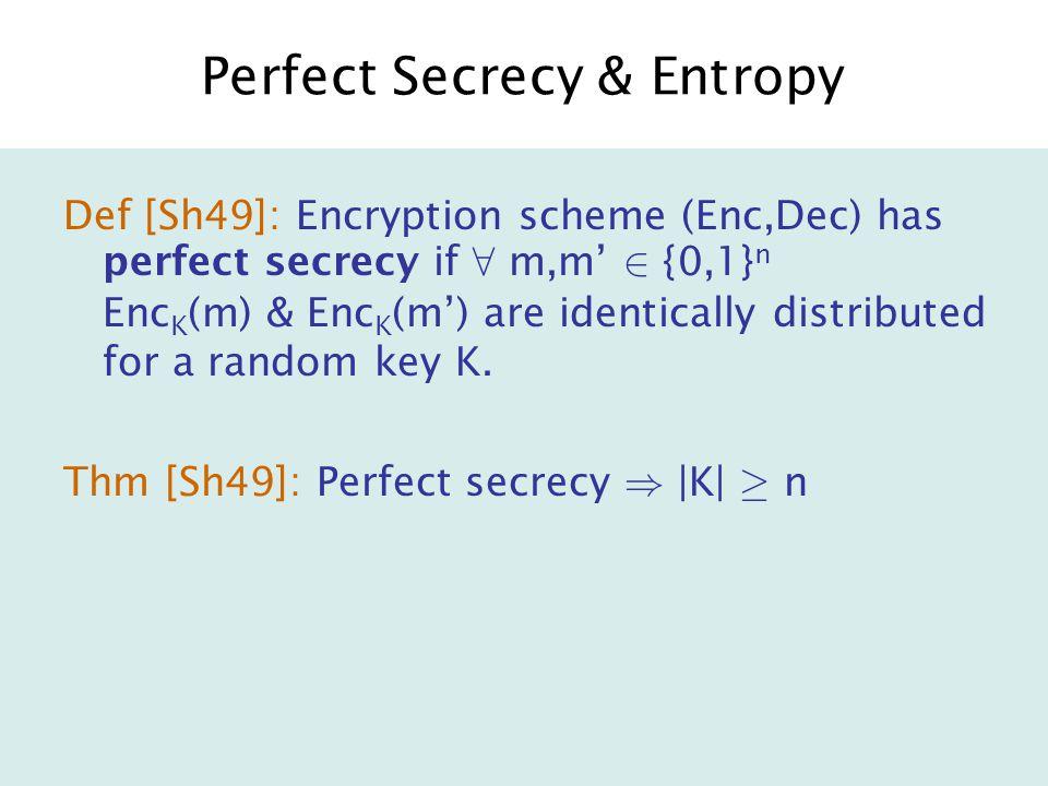 Perfect Secrecy & Entropy Def [Sh49]: Encryption scheme (Enc,Dec) has perfect secrecy if 8 m,m' 2 {0,1} n Enc K (m) & Enc K (m') are identically distributed for a random key K.