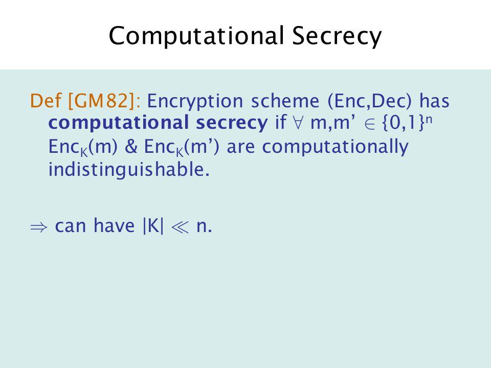 Computational Secrecy Def [GM82]: Encryption scheme (Enc,Dec) has computational secrecy if 8 m,m' 2 {0,1} n Enc K (m) & Enc K (m') are computationally indistinguishable.