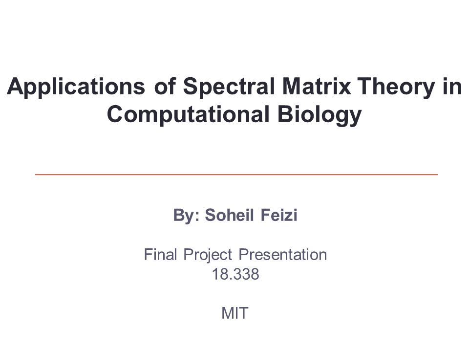 By: Soheil Feizi Final Project Presentation 18.338 MIT Applications of Spectral Matrix Theory in Computational Biology