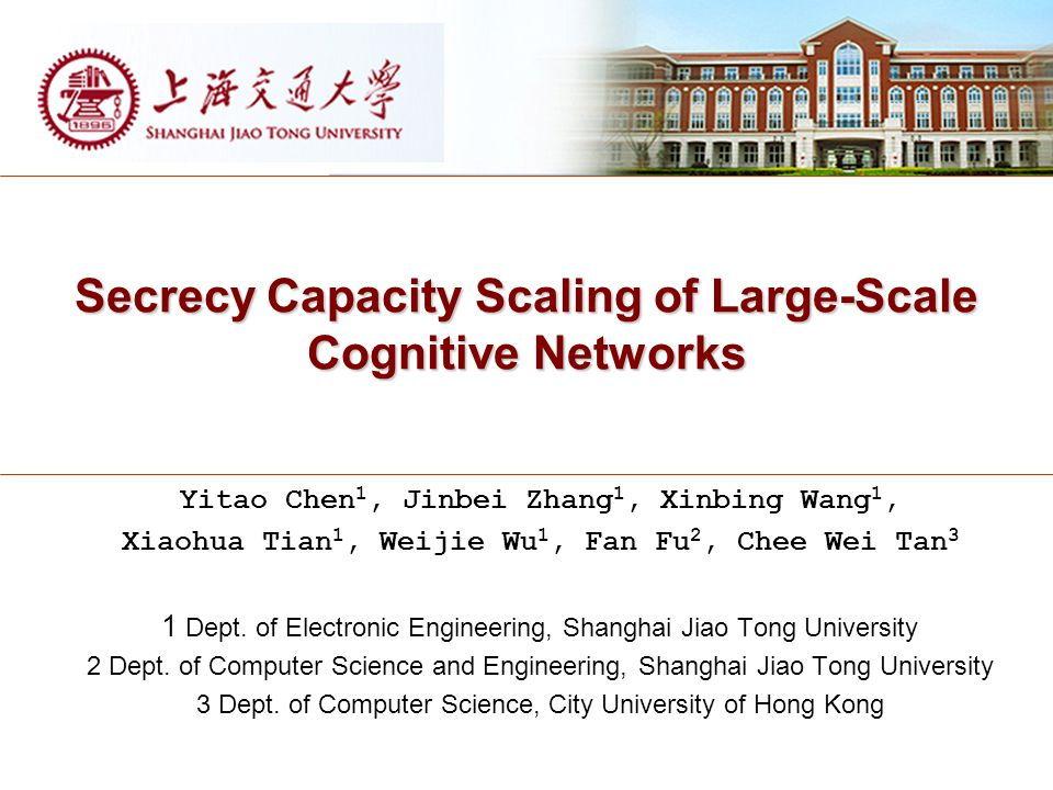 Secrecy Capacity Scaling of Large-Scale Cognitive Networks Yitao Chen 1, Jinbei Zhang 1, Xinbing Wang 1, Xiaohua Tian 1, Weijie Wu 1, Fan Fu 2, Chee Wei Tan 3 1 Dept.