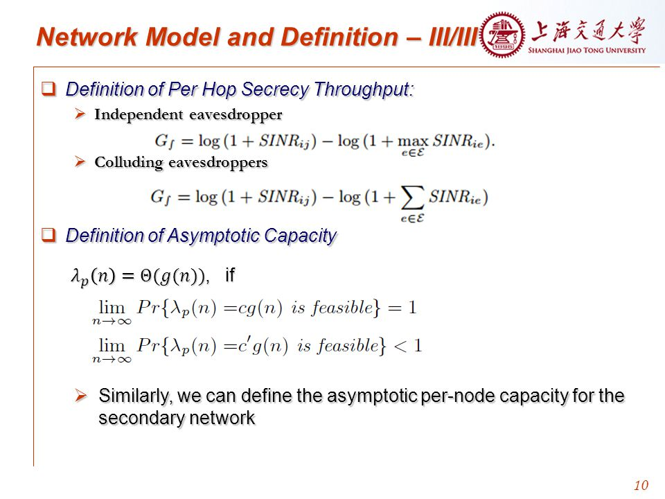 10 Network Model and Definition – III/III  Definition of Per Hop Secrecy Throughput:  Independent eavesdropper  Colluding eavesdroppers  Definition of Asymptotic Capacity  Similarly, we can define the asymptotic per-node capacity for the secondary network