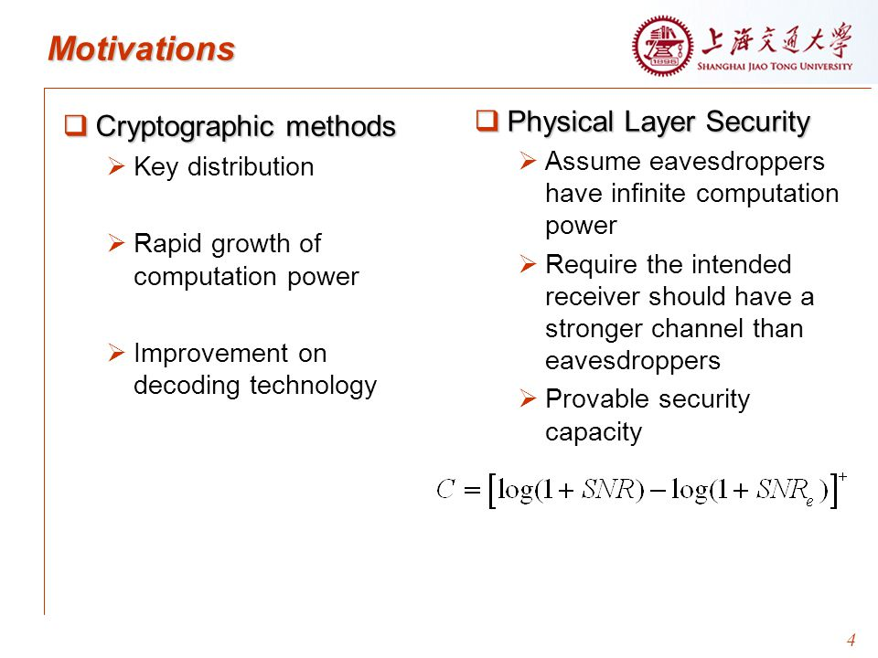 4 Motivations  Physical Layer Security   Assume eavesdroppers have infinite computation power   Require the intended receiver should have a stronger channel than eavesdroppers   Provable security capacity  Cryptographic methods   Key distribution   Rapid growth of computation power   Improvement on decoding technology