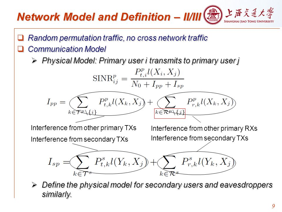 9 Network Model and Definition – II/III  Random permutation traffic, no cross network traffic  Communication Model  Physical Model: Primary user i transmits to primary user j  Define the physical model for secondary users and eavesdroppers similarly.