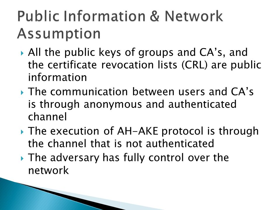  All the public keys of groups and CA's, and the certificate revocation lists (CRL) are public information  The communication between users and CA's is through anonymous and authenticated channel  The execution of AH-AKE protocol is through the channel that is not authenticated  The adversary has fully control over the network