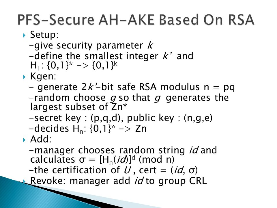  Setup: -give security parameter k -define the smallest integer k' and H 1 : {0,1}* -> {0,1} k  Kgen: - generate 2k'-bit safe RSA modulus n = pq -random choose g so that g generates the largest subset of Zn* -secret key : (p,q,d), public key : (n,g,e) -decides H n : {0,1}* -> Zn  Add: -manager chooses random string id and calculates σ = [H n (id)] d (mod n) -the certification of U, cert = (id, σ)  Revoke: manager add id to group CRL