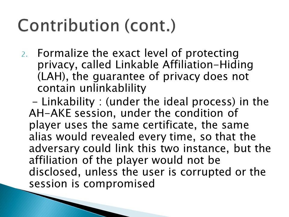 2. Formalize the exact level of protecting privacy, called Linkable Affiliation-Hiding (LAH), the guarantee of privacy does not contain unlinkablility