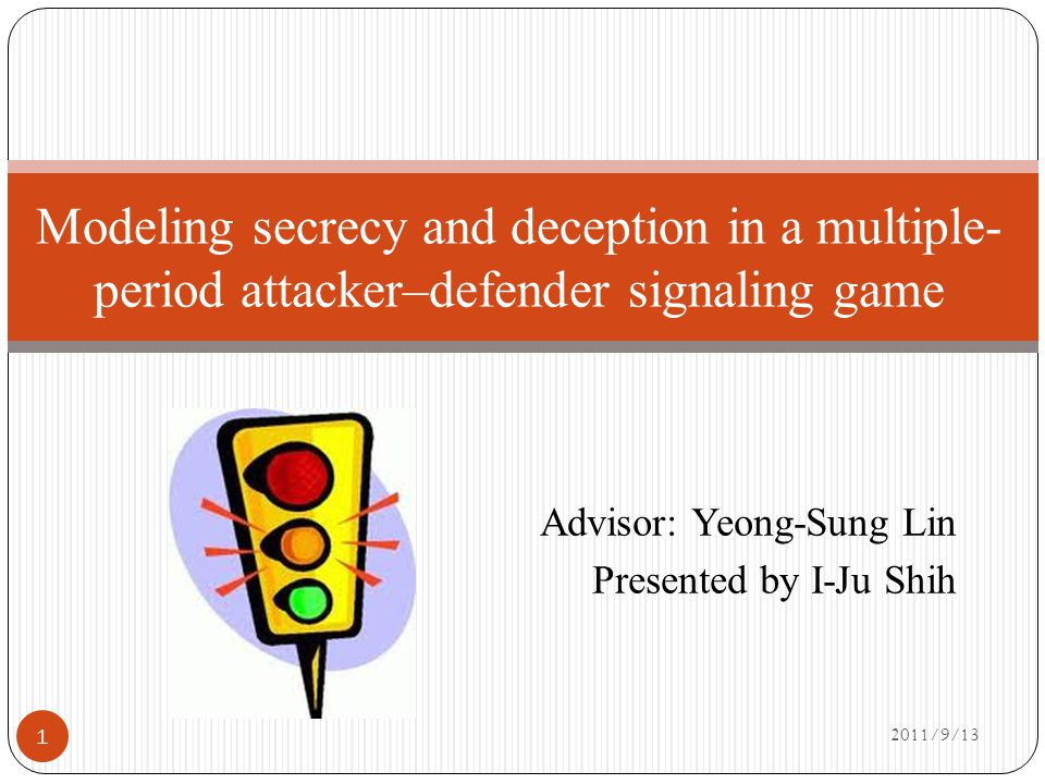 Advisor: Yeong-Sung Lin Presented by I-Ju Shih 2011/9/13 Modeling secrecy and deception in a multiple- period attacker–defender signaling game 1