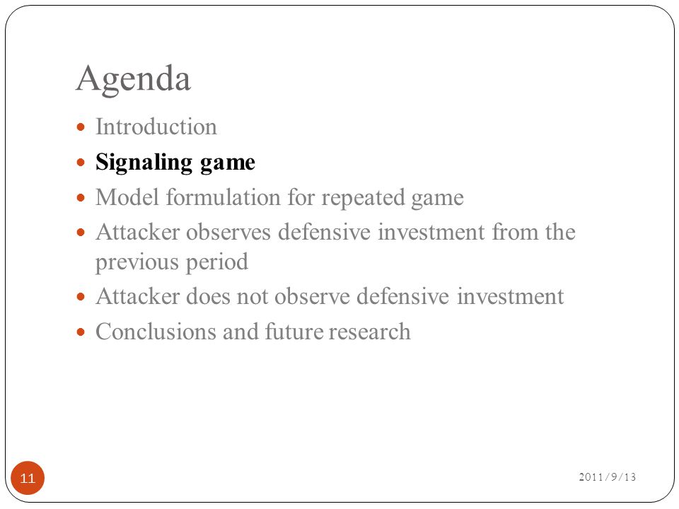 Agenda 2011/9/13 Introduction Signaling game Model formulation for repeated game Attacker observes defensive investment from the previous period Attacker does not observe defensive investment Conclusions and future research 11