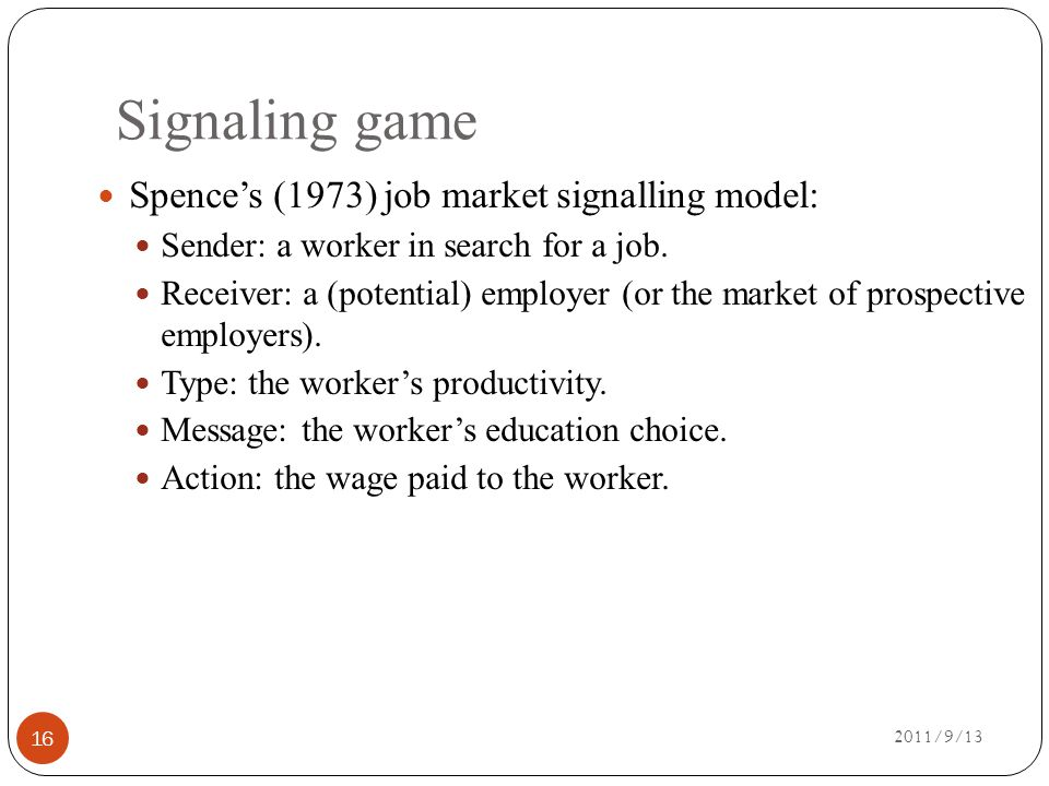 Signaling game 2011/9/13 16 Spence's (1973) job market signalling model: Sender: a worker in search for a job.