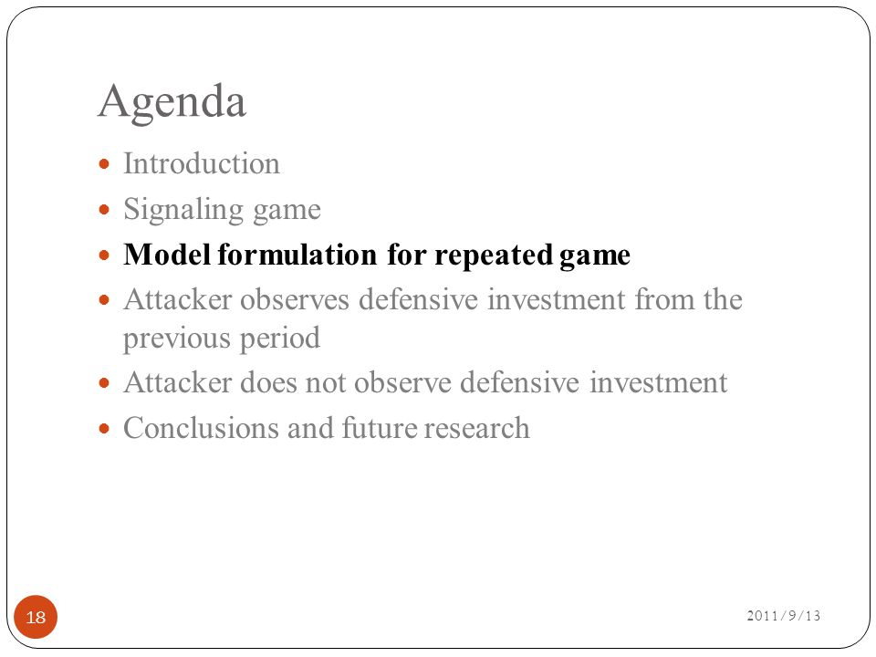 Agenda 2011/9/13 Introduction Signaling game Model formulation for repeated game Attacker observes defensive investment from the previous period Attacker does not observe defensive investment Conclusions and future research 18
