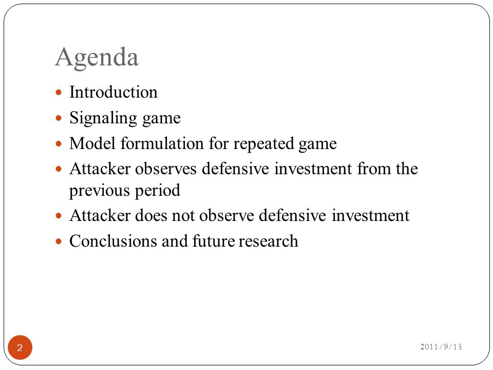 Agenda 2011/9/13 Introduction Signaling game Model formulation for repeated game Attacker observes defensive investment from the previous period Attacker does not observe defensive investment Conclusions and future research 33