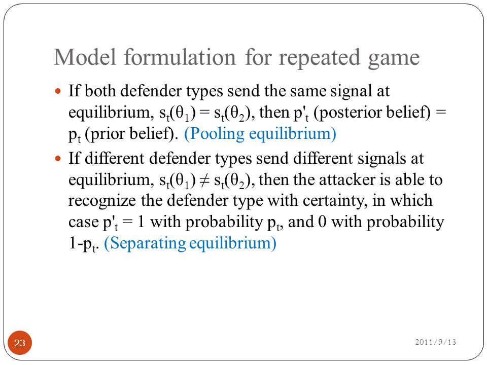 Model formulation for repeated game 2011/9/13 23 If both defender types send the same signal at equilibrium, s t (θ 1 ) = s t (θ 2 ), then p t (posterior belief) = p t (prior belief).