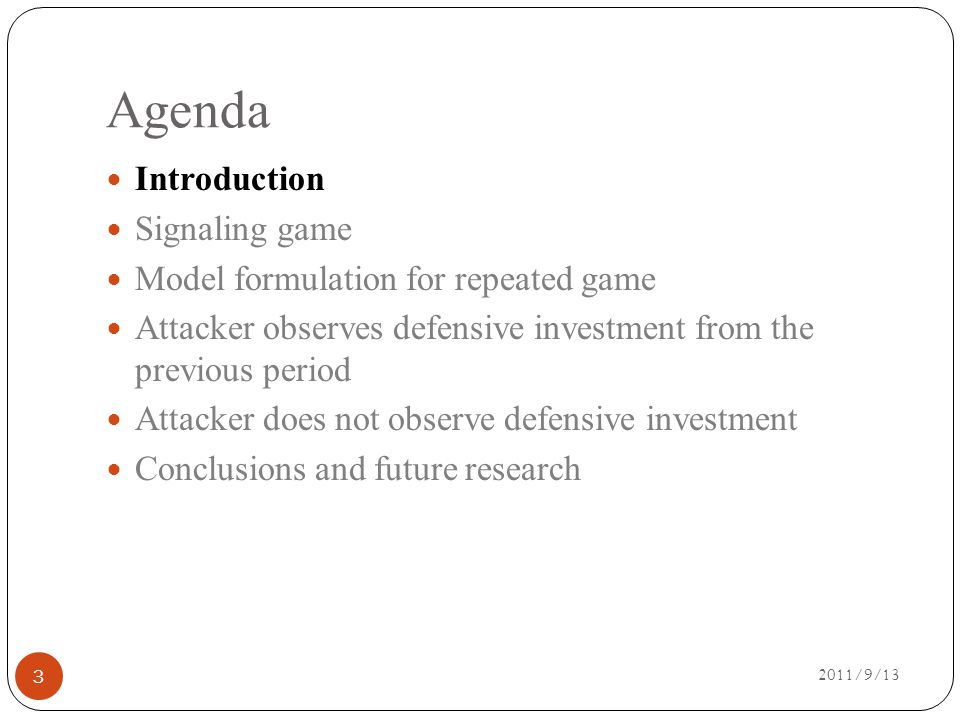 Agenda 2011/9/13 Introduction Signaling game Model formulation for repeated game Attacker observes defensive investment from the previous period Attacker does not observe defensive investment Conclusions and future research 3