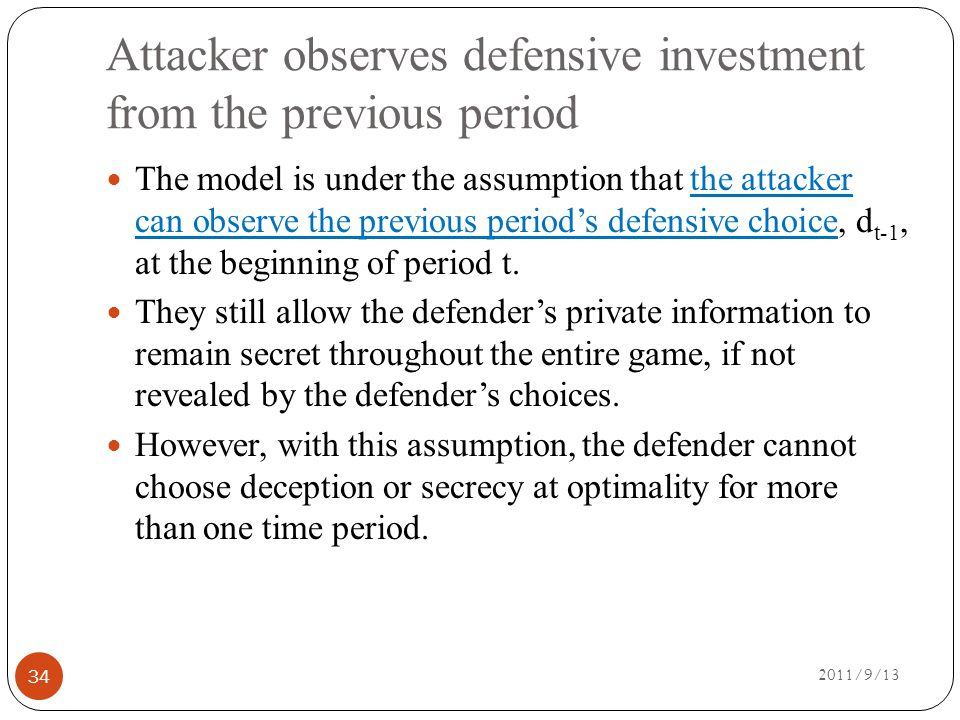 Attacker observes defensive investment from the previous period 2011/9/13 34 The model is under the assumption that the attacker can observe the previous period's defensive choice, d t-1, at the beginning of period t.