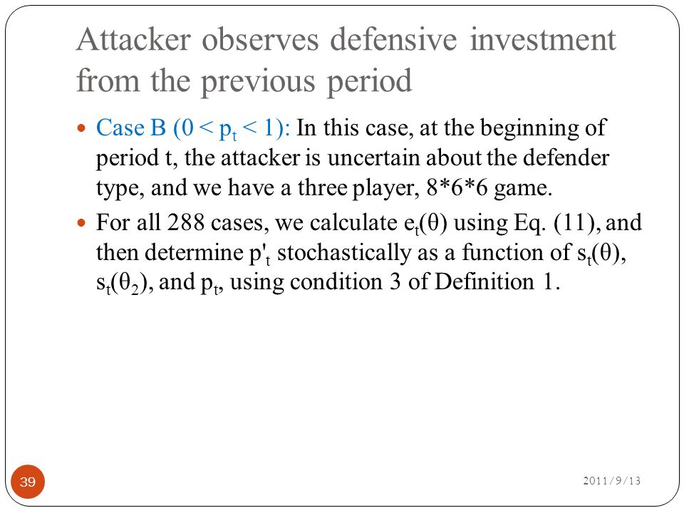 Attacker observes defensive investment from the previous period 2011/9/13 39 Case B (0 < p t < 1): In this case, at the beginning of period t, the attacker is uncertain about the defender type, and we have a three player, 8*6*6 game.