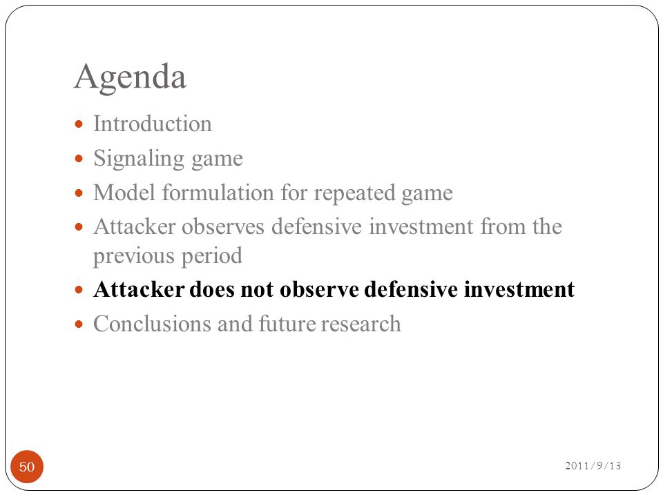 Agenda 2011/9/13 Introduction Signaling game Model formulation for repeated game Attacker observes defensive investment from the previous period Attacker does not observe defensive investment Conclusions and future research 50