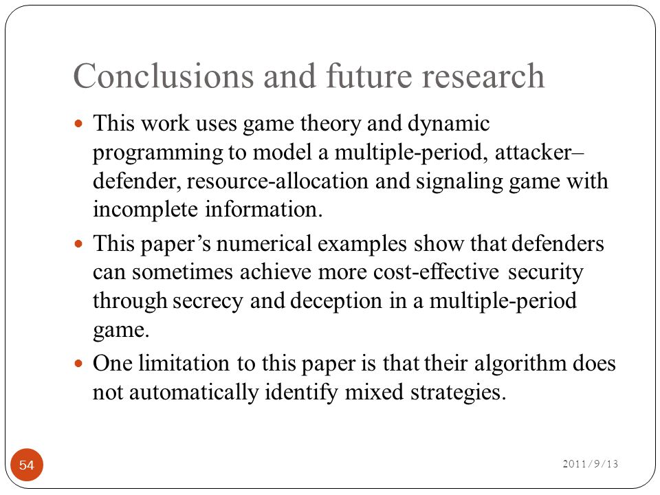 Conclusions and future research 2011/9/13 54 This work uses game theory and dynamic programming to model a multiple-period, attacker– defender, resource-allocation and signaling game with incomplete information.