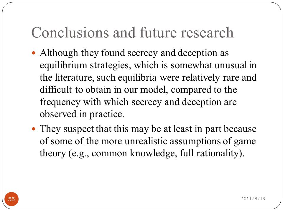 Conclusions and future research 2011/9/13 55 Although they found secrecy and deception as equilibrium strategies, which is somewhat unusual in the literature, such equilibria were relatively rare and difficult to obtain in our model, compared to the frequency with which secrecy and deception are observed in practice.