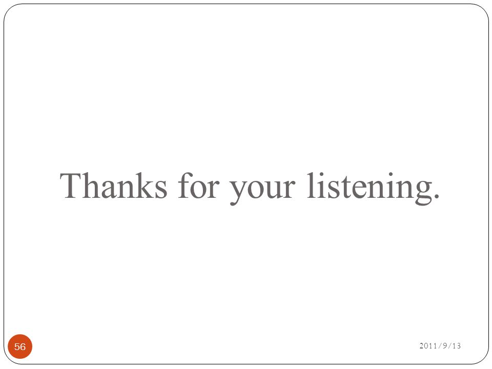 Thanks for your listening. 2011/9/13 56