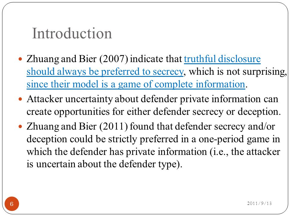 Introduction 2011/9/13 Zhuang and Bier (2007) indicate that truthful disclosure should always be preferred to secrecy, which is not surprising, since their model is a game of complete information.