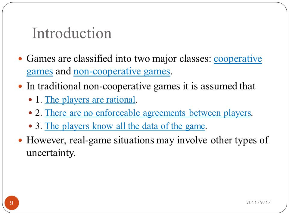 Introduction 2011/9/13 Games are classified into two major classes: cooperative games and non-cooperative games.