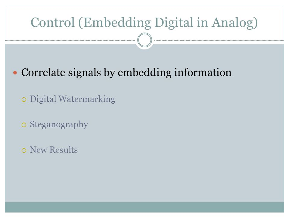 Control (Embedding Digital in Analog) Correlate signals by embedding information  Digital Watermarking  Steganography  New Results