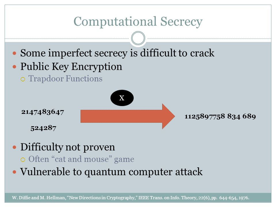 Computational Secrecy Some imperfect secrecy is difficult to crack Public Key Encryption  Trapdoor Functions Difficulty not proven  Often cat and mouse game Vulnerable to quantum computer attack W.