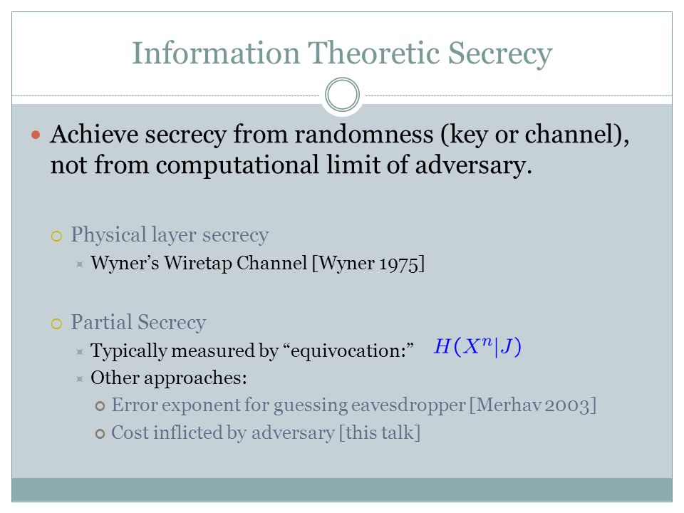 Information Theoretic Secrecy Achieve secrecy from randomness (key or channel), not from computational limit of adversary.