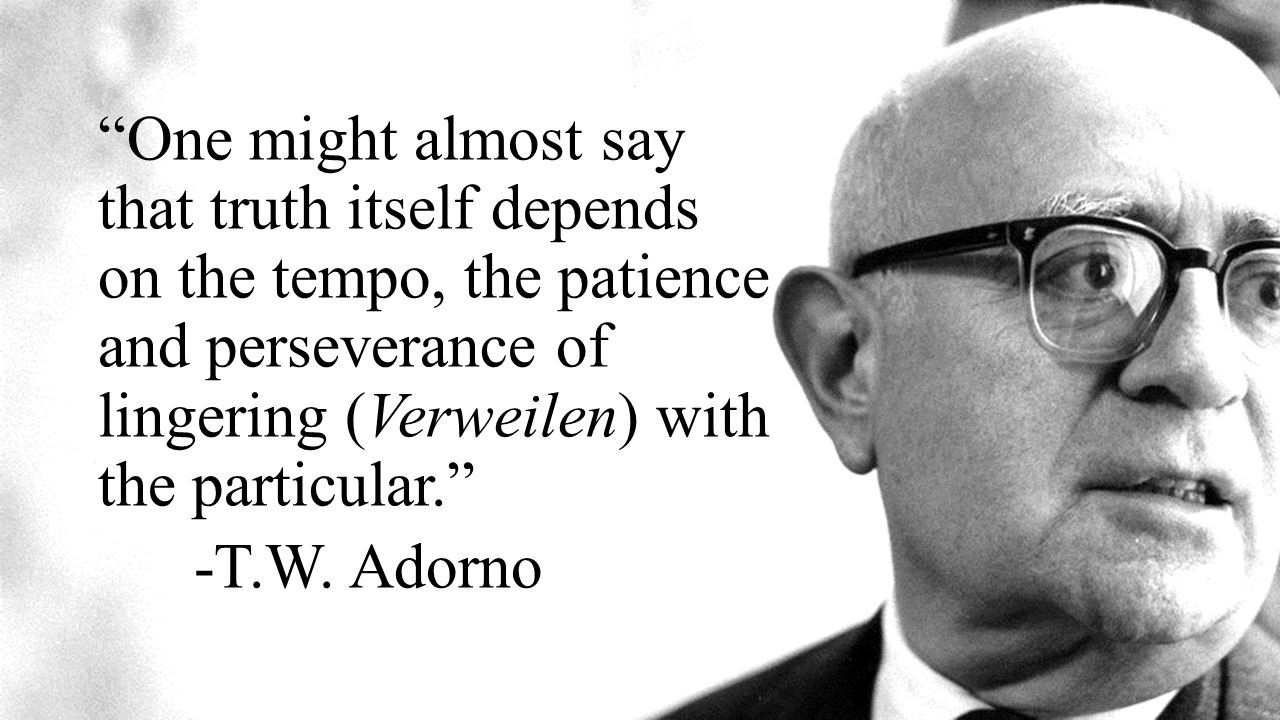 One might almost say that truth itself depends on the tempo, the patience and perseverance of lingering (Verweilen) with the particular. -T.W.