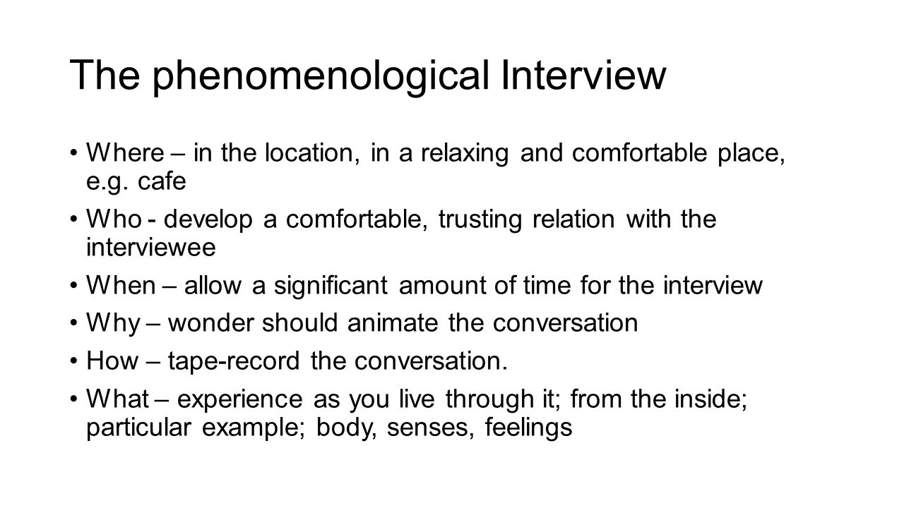 Phenomenological Interview, con't The best way to enter a person s lifeworld is to participate in it.