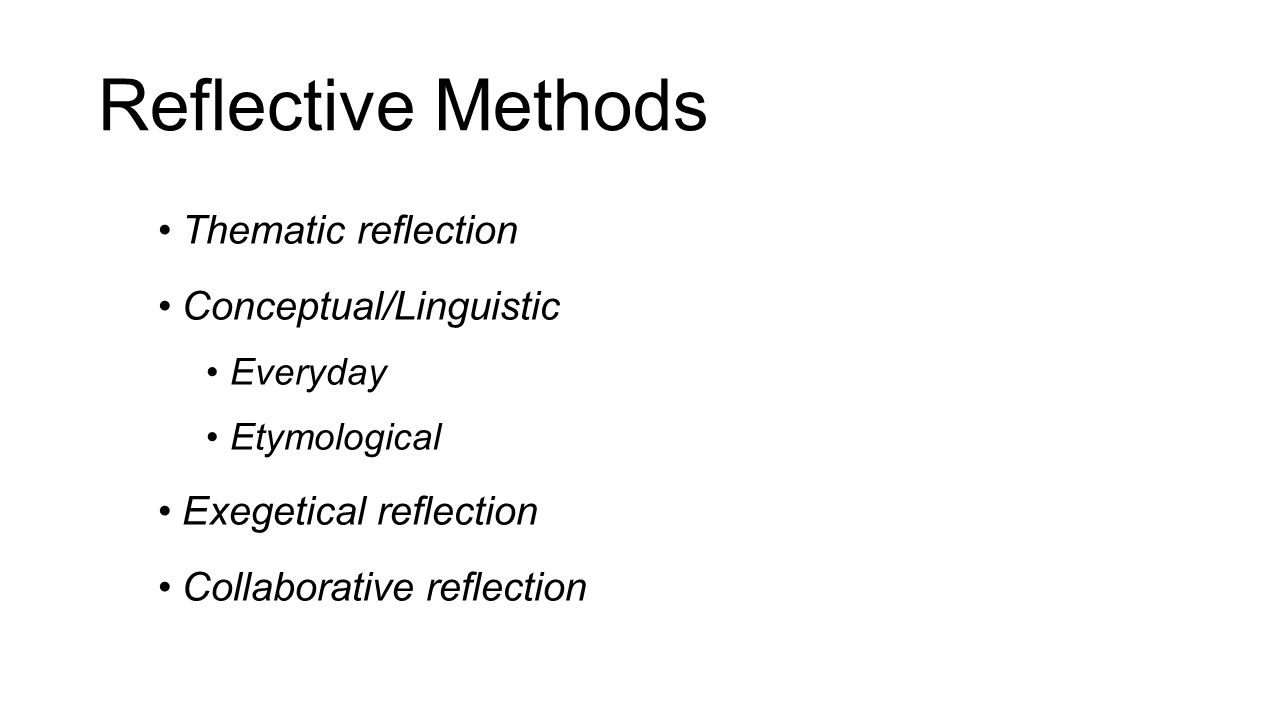 Reflective Methods Thematic reflection Conceptual/Linguistic Everyday Etymological Exegetical reflection Collaborative reflection