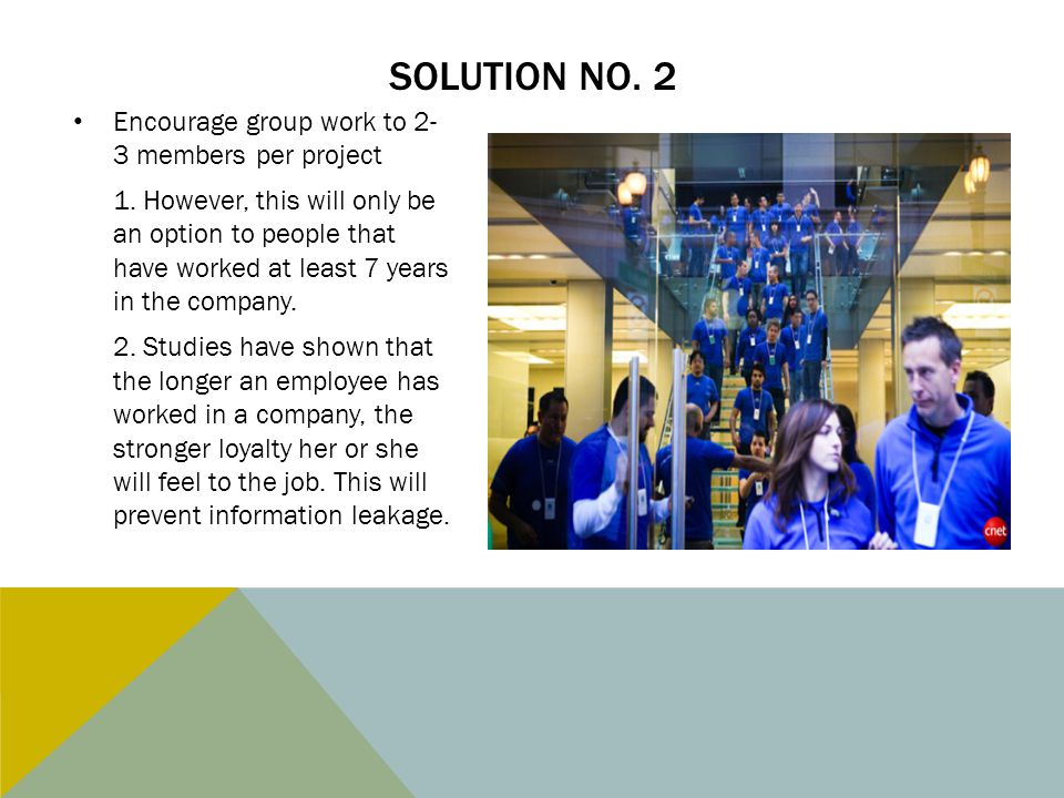 SOLUTION NO. 2 Encourage group work to 2- 3 members per project 1. However, this will only be an option to people that have worked at least 7 years in