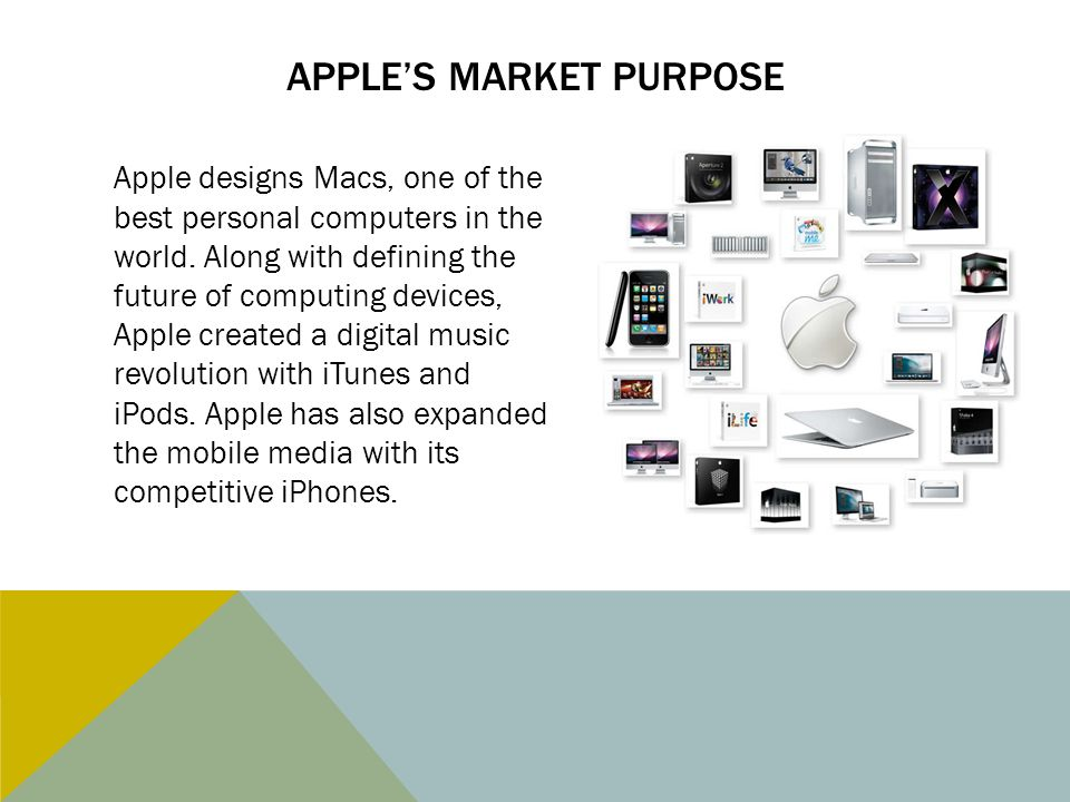 APPLE'S MARKET PURPOSE Apple designs Macs, one of the best personal computers in the world. Along with defining the future of computing devices, Apple