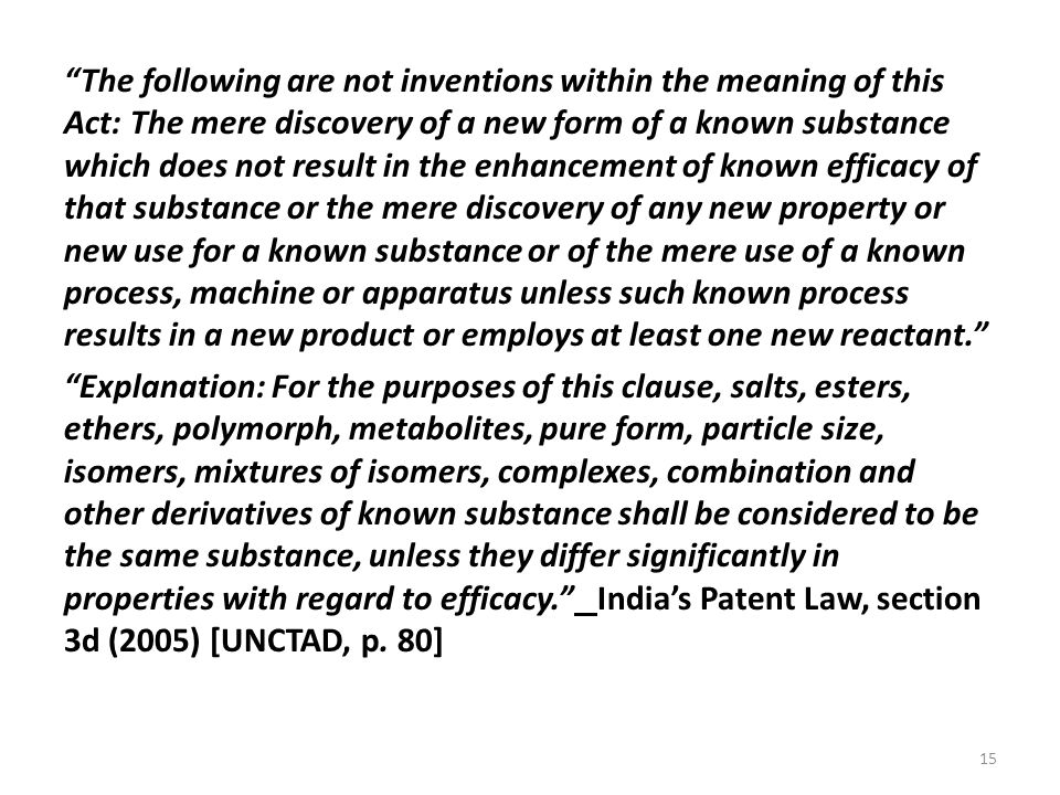 15 The following are not inventions within the meaning of this Act: The mere discovery of a new form of a known substance which does not result in the enhancement of known efficacy of that substance or the mere discovery of any new property or new use for a known substance or of the mere use of a known process, machine or apparatus unless such known process results in a new product or employs at least one new reactant. Explanation: For the purposes of this clause, salts, esters, ethers, polymorph, metabolites, pure form, particle size, isomers, mixtures of isomers, complexes, combination and other derivatives of known substance shall be considered to be the same substance, unless they differ significantly in properties with regard to efficacy. India's Patent Law, section 3d (2005) [UNCTAD, p.
