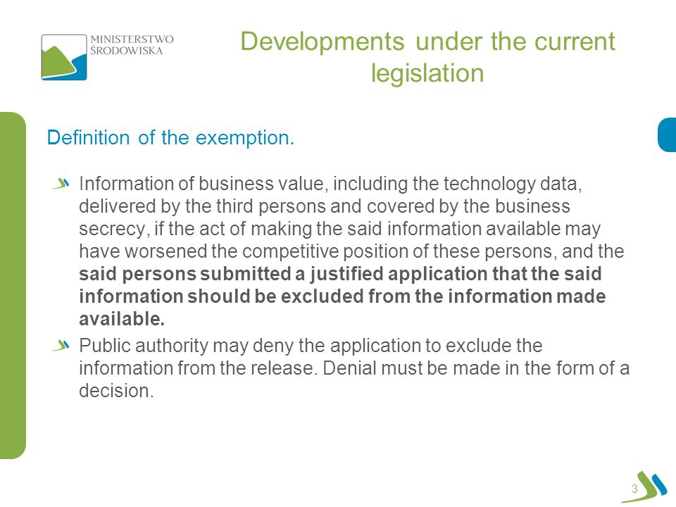 Developments under the current legislation Information of business value, including the technology data, delivered by the third persons and covered by the business secrecy, if the act of making the said information available may have worsened the competitive position of these persons, and the said persons submitted a justified application that the said information should be excluded from the information made available.