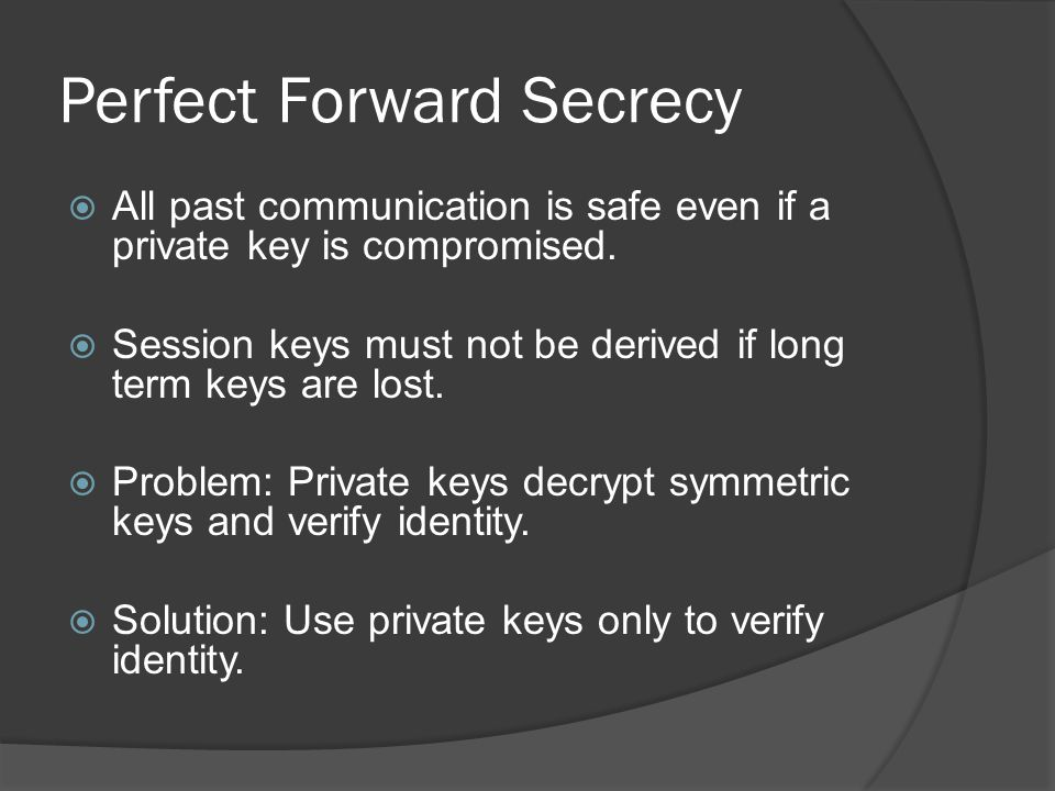 Perfect Forward Secrecy  All past communication is safe even if a private key is compromised.