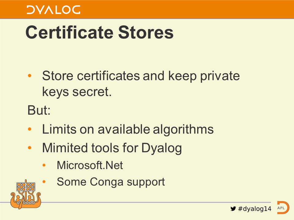 Store certificates and keep private keys secret. But: Limits on available algorithms Mimited tools for Dyalog Microsoft.Net Some Conga support Certifi