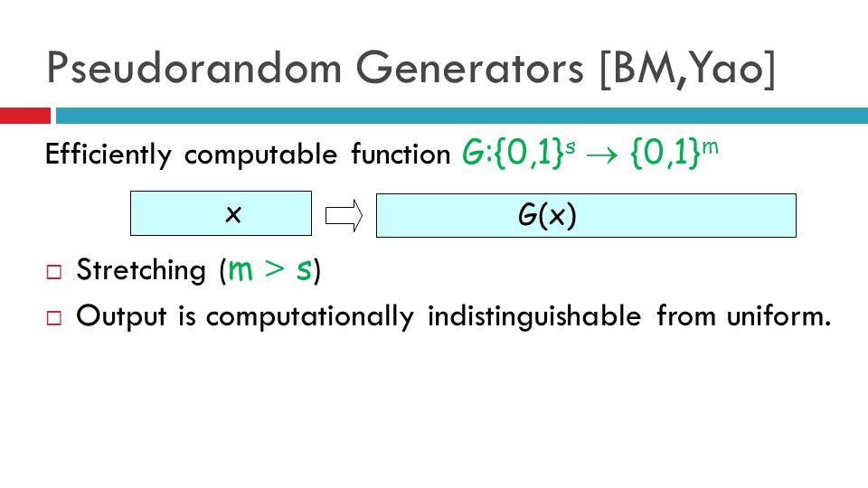Pseudorandom Generators [BM,Yao] Efficiently computable function G:{0,1} s  {0,1} m  Stretching ( m > s )  Output is computationally indistinguishable from uniform.