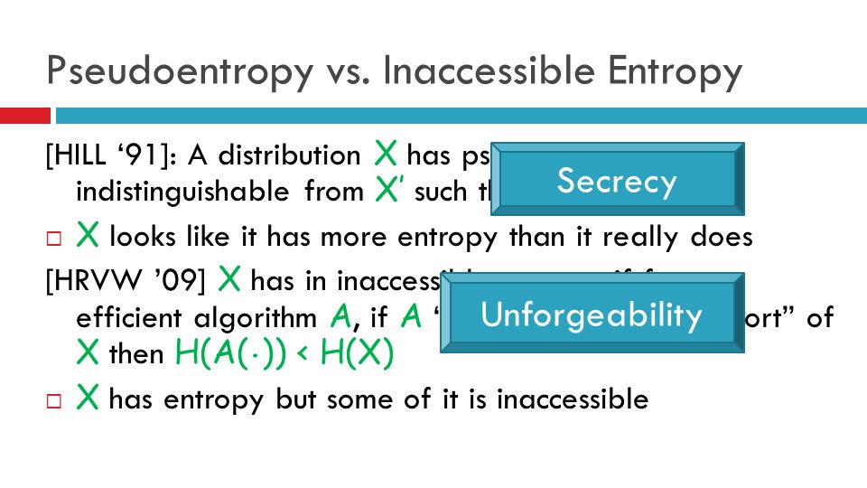 Pseudoentropy vs. Inaccessible Entropy [HILL '91]: A distribution X has pseudoentropy if it is indistinguishable from X' such that H(X')>H(X)  X look