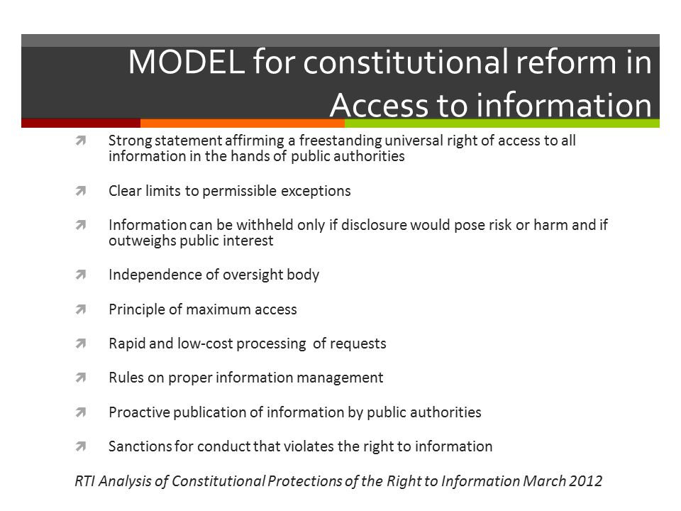 MODEL for constitutional reform in Access to information  Strong statement affirming a freestanding universal right of access to all information in the hands of public authorities  Clear limits to permissible exceptions  Information can be withheld only if disclosure would pose risk or harm and if outweighs public interest  Independence of oversight body  Principle of maximum access  Rapid and low-cost processing of requests  Rules on proper information management  Proactive publication of information by public authorities  Sanctions for conduct that violates the right to information RTI Analysis of Constitutional Protections of the Right to Information March 2012