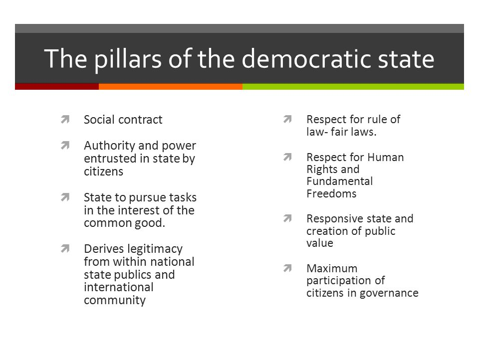 The pillars of the democratic state  Social contract  Authority and power entrusted in state by citizens  State to pursue tasks in the interest of the common good.