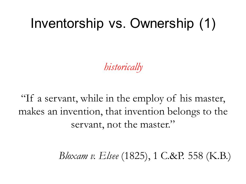 "Inventorship vs. Ownership (1) historically ""If a servant, while in the employ of his master, makes an invention, that invention belongs to the servan"
