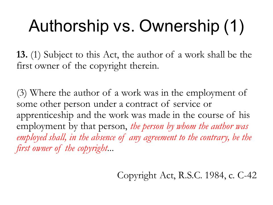 Authorship vs. Ownership (1) 13. (1) Subject to this Act, the author of a work shall be the first owner of the copyright therein. (3) Where the author